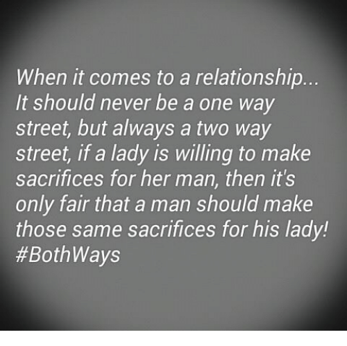 two way street: When it comes to a relationship.  It should never be a one way  street, but always a two way  Street, a lady IS Willing to make  sacrifices for her man, then it's  only fair that a man should make  those same sacrifices for his lady!  #Both Ways