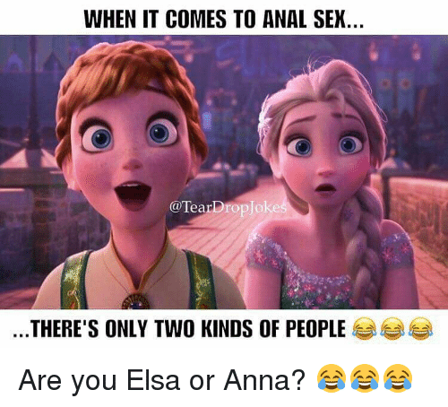 Anal Sex, Anna, and Elsa: WHEN IT COMES TO ANAL SEX.  TearDrop Joke  THERE'S ONLY TWO KINDS OF PEOPLE Are you Elsa or Anna? 😂😂😂