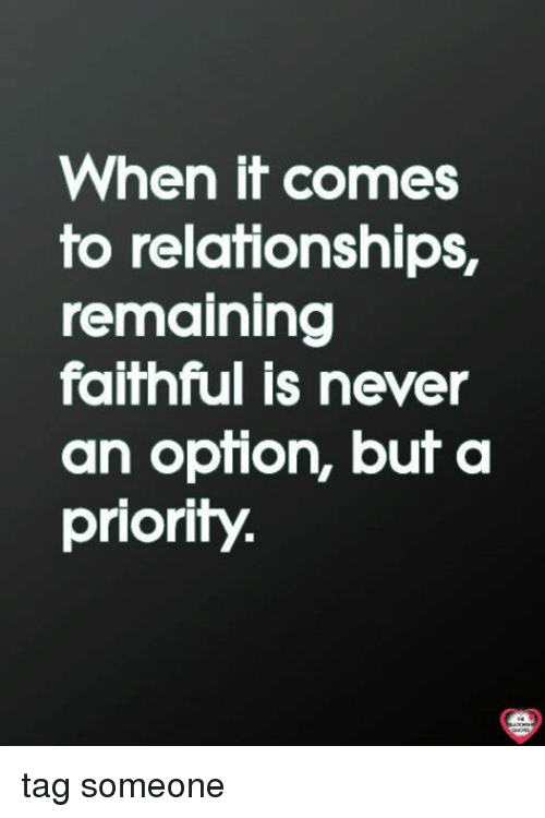 Memes, Relationships, and Tag Someone: When it comes  to relationships,  remaining  faithful is never  an opfion, buf a  priority. tag someone
