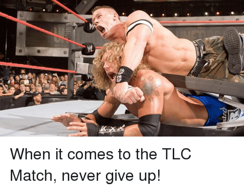 Match, Never, and Tlc: When it comes to the TLC Match, never give up!