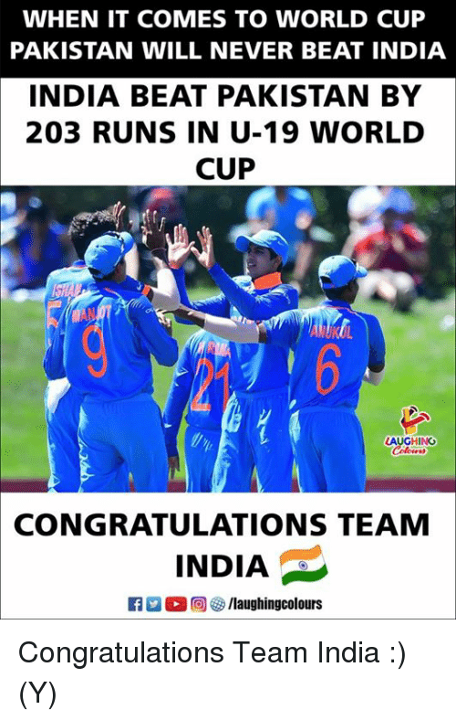 World Cup, Congratulations, and India: WHEN IT COMES TO WORLD CUP  PAKISTAN WILL NEVER BEAT INDIA  INDIA BEAT PAKISTAN BY  203 RUNS IN U-19 WORLD  CUP  l 6  LAUGHING  CONGRATULATIONS TEAM  INDIA  (回够/laughingcolours Congratulations Team India :) (Y)