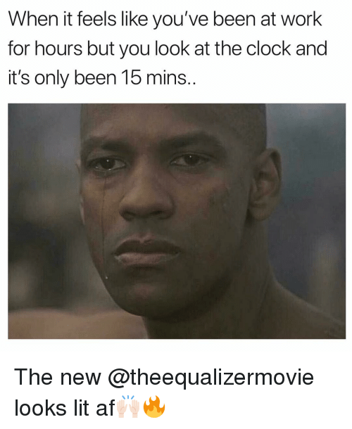 Lit AF: When it feels like you've been at work  for hours but you look at the clock and  it's only been 15 mins. The new @theequalizermovie looks lit af🙌🏻🔥