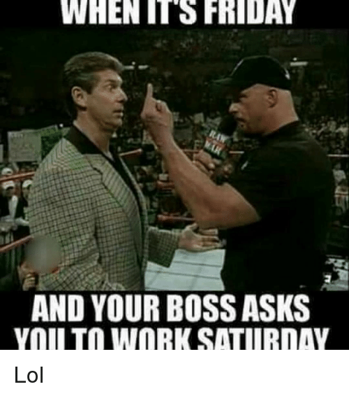 It's Friday, Memes, and 🤖: WHEN IT FRIDAY  AND YOUR BOSS ASKS  Yall TO WORK SATURDAY Lol