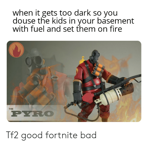 douse: when it gets too dark so you  douse the kids in your basement  with fuel and set them on fire  J  THE  PYRO Tf2 good fortnite bad