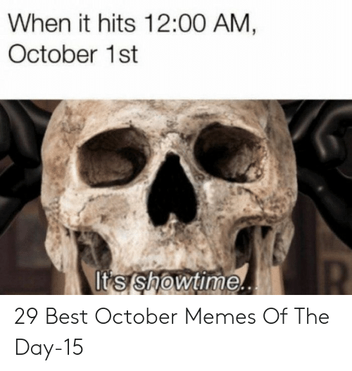 memes of the day: When it hits 12:00 AM,  October 1st  It's showtime. 29 Best October Memes Of The Day-15