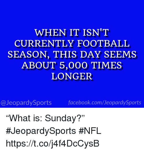 "Facebook, Football, and Nfl: WHEN IT ISN'T  CURRENTLY FOOTBALL  SEASON, THIS DAY SEEMS  ABOUT 5,000 TIMES  LONGER  @JeopardySports facebook.com/JeopardySports ""What is: Sunday?"" #JeopardySports #NFL https://t.co/j4f4DcCysB"