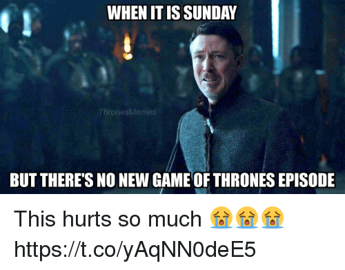 new games: WHEN IT ISSUNDA  ThronesMemes  BUT THERE'S NO NEW GAME OF THRONES EPISODE This hurts so much 😭😭😭 https://t.co/yAqNN0deE5