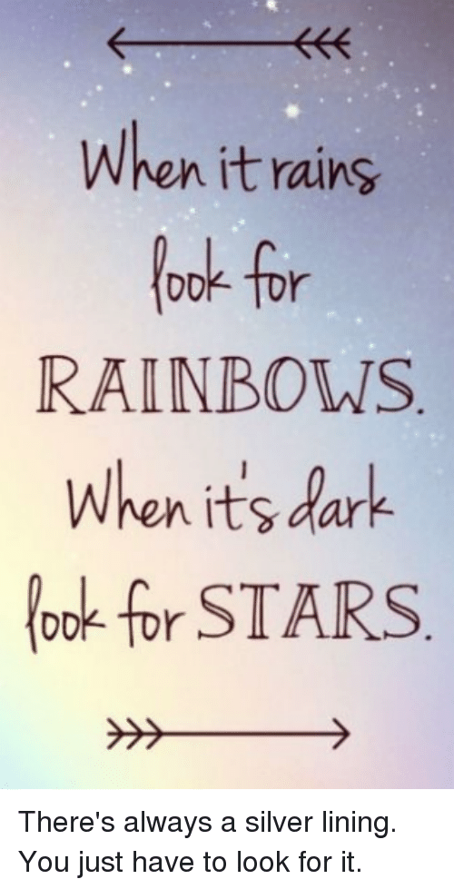 silver linings: When it rains  for  RAINBOWS  When its dark  look for STARS There's always a silver lining. You just have to look for it.