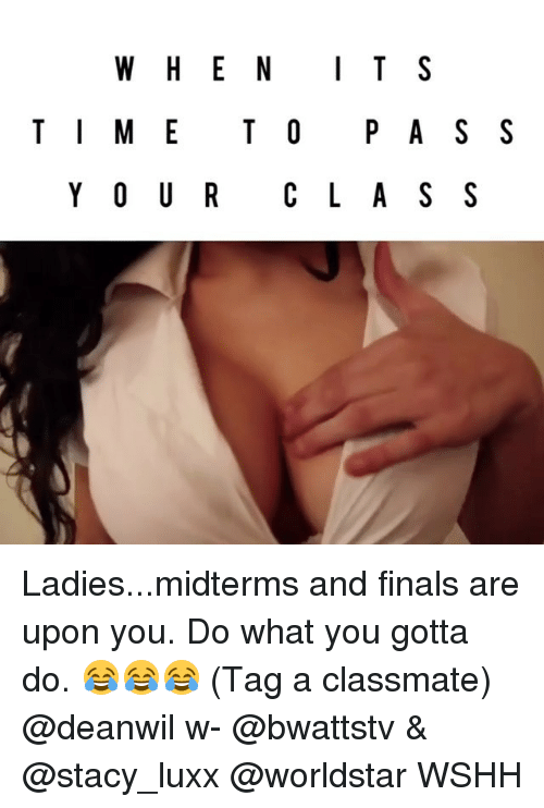 staci: WHEN IT S  T I M E T O P A S S  Y OUR C L A S S Ladies...midterms and finals are upon you. Do what you gotta do. 😂😂😂 (Tag a classmate) @deanwil w- @bwattstv & @stacy_luxx @worldstar WSHH