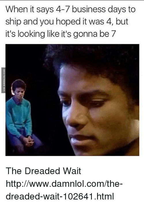 damnlol: When it says 4-7 business days to  ship and you hoped it was 4, but  it's looking like it's gonna be 7 The Dreaded Wait http://www.damnlol.com/the-dreaded-wait-102641.html