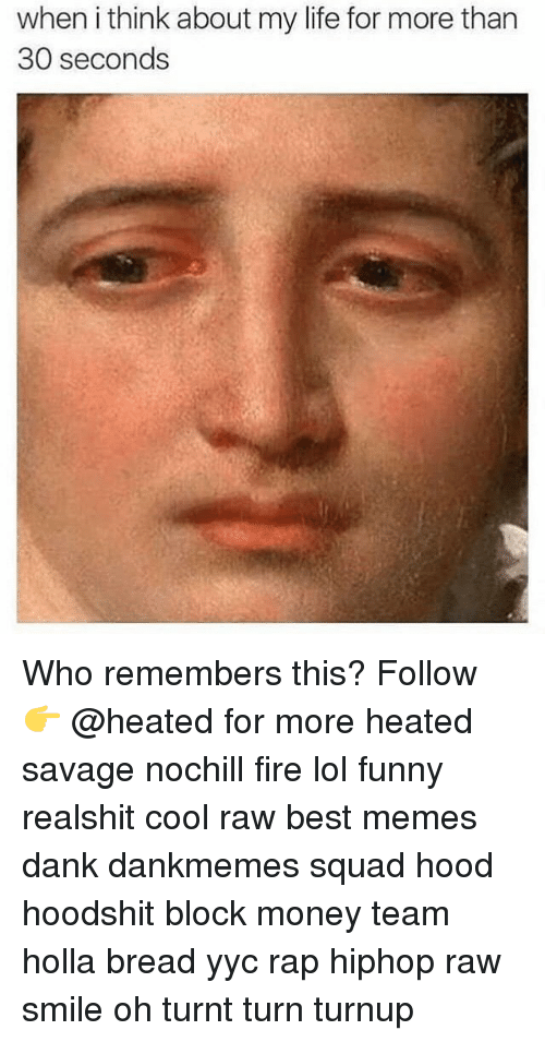 Funnyes: when ithink about my life for more than  30 seconds Who remembers this? Follow 👉 @heated for more heated savage nochill fire lol funny realshit cool raw best memes dank dankmemes squad hood hoodshit block money team holla bread yyc rap hiphop raw smile oh turnt turn turnup