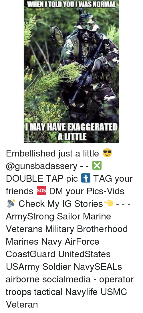 marinate: WHEN ITOLDYOU IWAS NORMAL  IMAY HAVE EXAGGERATED  A LITTLE Embellished just a little 😎@gunsbadassery - - ❎ DOUBLE TAP pic 🚹 TAG your friends 🆘 DM your Pics-Vids 📡 Check My IG Stories👈 - - - ArmyStrong Sailor Marine Veterans Military Brotherhood Marines Navy AirForce CoastGuard UnitedStates USArmy Soldier NavySEALs airborne socialmedia - operator troops tactical Navylife USMC Veteran