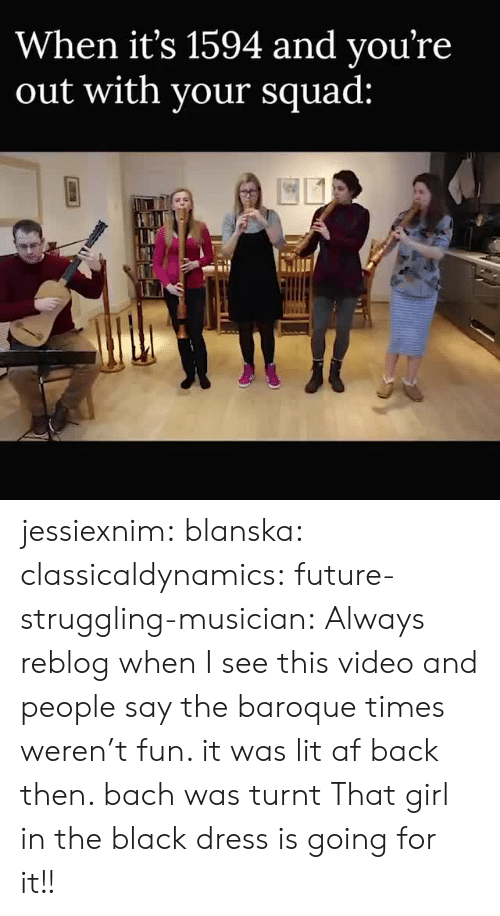 baroque: When it's 1594 and vou're  out with vour squad: jessiexnim:  blanska:  classicaldynamics:  future-struggling-musician: Always reblog when I see this video and people say the baroque times weren't fun. it was lit af back then. bach was turnt   That girl in the black dress is going for it!!