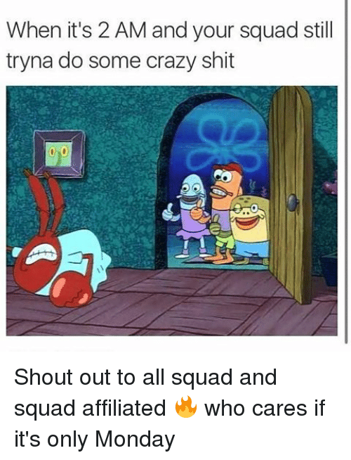 Memes, 🤖, and Shout: When it's 2 AM and your squad still  tryna do some crazy shit Shout out to all squad and squad affiliated 🔥 who cares if it's only Monday