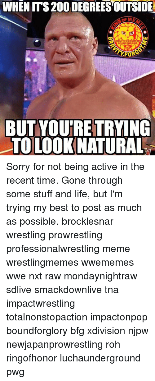 tna: WHEN ITS 200 DEGREES OUTSIDE  GRAUITY.FORGOT me  FOR  FOR  BUT YOUIRE TRYING  TO LOOK NATURAL Sorry for not being active in the recent time. Gone through some stuff and life, but I'm trying my best to post as much as possible. brocklesnar wrestling prowrestling professionalwrestling meme wrestlingmemes wwememes wwe nxt raw mondaynightraw sdlive smackdownlive tna impactwrestling totalnonstopaction impactonpop boundforglory bfg xdivision njpw newjapanprowrestling roh ringofhonor luchaunderground pwg