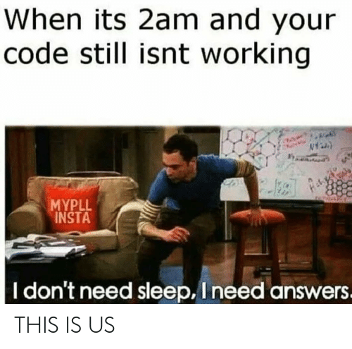 I Need Answers: When its 2am and your  code still isnt working  MYPLL  INSTA  I don't need sleep, I need answers. THIS IS US