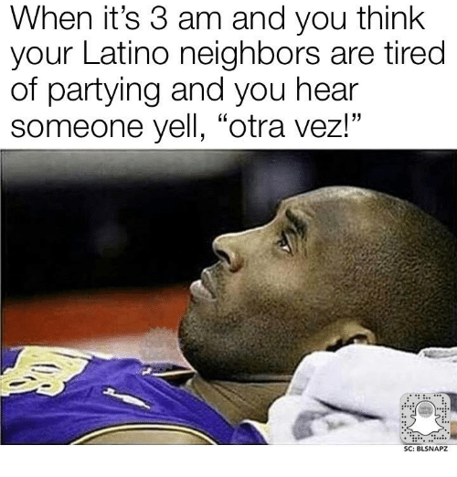 "memes: When it's 3 am and you think  your Latino neighbors are tired  of partying and you hear  someone yell, ""otra vez!""  SC: BLSNAPZ"