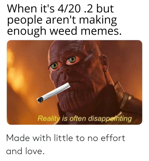 Weed Memes: When it's 4/20.2 but  people aren't making  enough weed memes.  Reality is often disappeihting Made with little to no effort and love.
