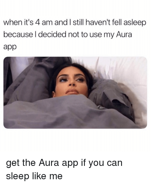 Girl Memes, Sleep, and App: when it's 4 am and l still haven't fell asleerp  because l decided not to use my Aura  app get the Aura app if you can sleep like me