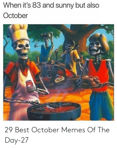 memes of the day: When it's 83 and sunny but also  October 29 Best October Memes Of The Day-27
