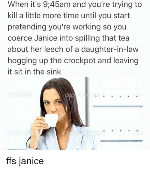 Daughter In Law: When it's 9:45am and you're trying to  kill a little more time until you start  pretending you're working so you  coerce Janice into spilling that tea  about her leech of a daughter-in-law  hogging up the crockpot and leaving  it sit in the sink ffs janice