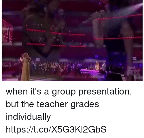 Funny, Teacher, and Group: when it's a group presentation, but the teacher grades individually https://t.co/X5G3Kl2GbS