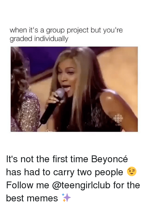 Beyonce, Memes, and Best: when it's a group project but you're  graded individually It's not the first time Beyoncé has had to carry two people 😉 Follow me @teengirlclub for the best memes ✨