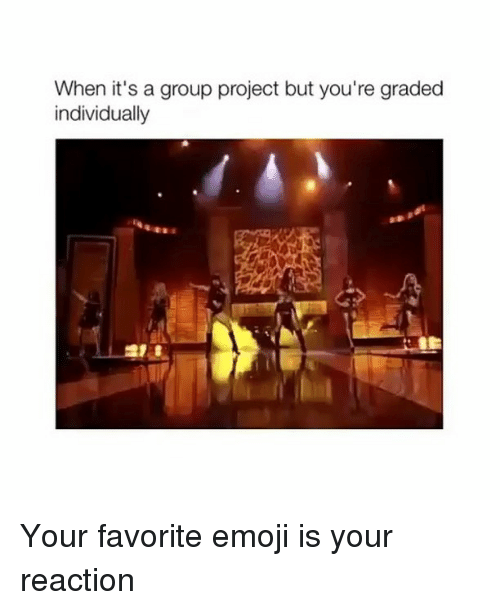 Emoji, Memes, and 🤖: When it's a group project but you're graded  individually Your favorite emoji is your reaction