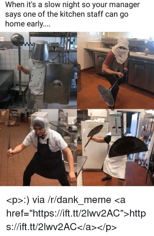 """Dank, Meme, and Home: When it's a slow night so your manager  says one of the kitchen staff can go  home early... <p>:) via /r/dank_meme <a href=""""https://ift.tt/2lwv2AC"""">https://ift.tt/2lwv2AC</a></p>"""