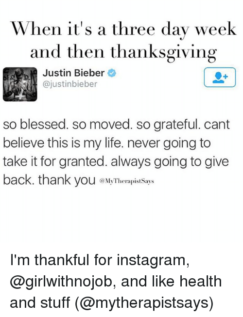 So Blessed So Moved: When it's a three day week  and then thanksgiving  Justin Bieber  so blessed. so moved. so grateful. cant  believe this is my life. never going to  take it for granted. always going to give  back. thank you herapist Says I'm thankful for instagram, @girlwithnojob, and like health and stuff (@mytherapistsays)