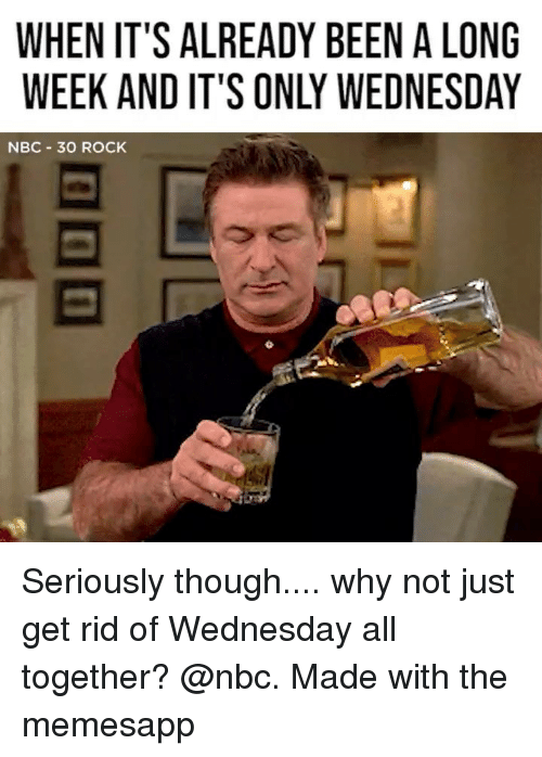 Memes, Wednesday, and 30 Rock: WHEN IT'S ALREADY BEEN A LONG  WEEK AND IT'S ONLY WEDNESDA  NBC 30 ROCK Seriously though.... why not just get rid of Wednesday all together? @nbc. Made with the memesapp