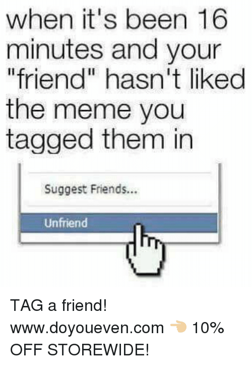 "suggestive: when it's been 16  minutes and your  friend"" hasn't liked  the meme you  tagged them in  Suggest Friends...  Unfriend TAG a friend!  www.doyoueven.com 👈🏼 10% OFF STOREWIDE!"