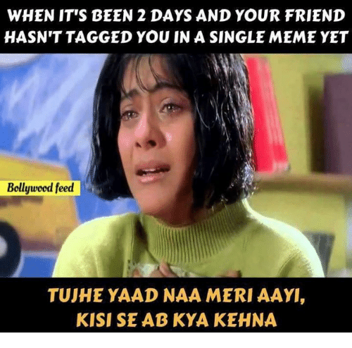 Single Meme: WHEN IT'S BEEN 2 DAYS AND YOUR FRIEND  HASN'T TAGGED YOU IN A SINGLE MEME YET  Bollywcod feed  TUJHE YAAD NAA MERI AAY  KISI SE AB KYA KEHNA
