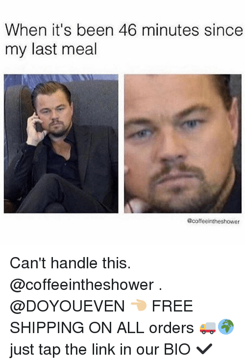 Cant Handle This: When it's been 46 minutes since  my last meal  @coffeeintheshower Can't handle this. @coffeeintheshower . @DOYOUEVEN 👈🏼 FREE SHIPPING ON ALL orders 🚚🌍 just tap the link in our BIO ✔️