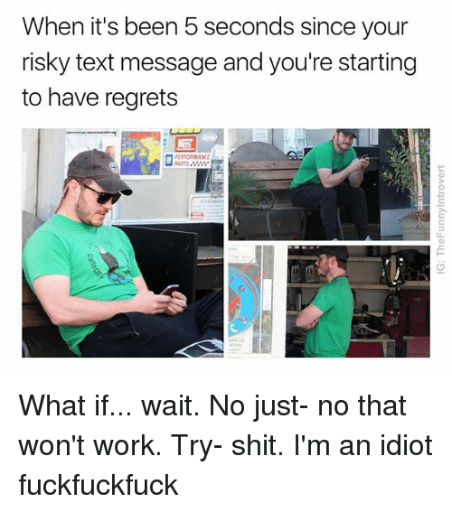 Shit, Work, and Text: When it's been 5 seconds since your  risky text message and you're starting  to have regrets  PERFORMANCE  ARTS What if... wait. No just- no that won't work. Try- shit. I'm an idiot fuckfuckfuck