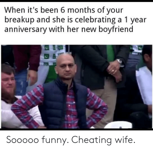 Funny Cheating: When it's been 6 months of your  breakup and she is celebrating a 1 year  anniversary with her new boyfriend Sooooo funny. Cheating wife.