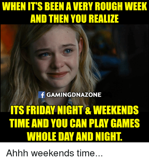 Rough Week: WHEN IT'S BEEN A VERY ROUGH WEEK  AND THEN YOU REALIZE  f GAMINGDNAZONE  ITS FRIDAY NIGHT & WEEKENDS  TIME AND YOU CAN PLAY GAMES  WHOLE DAY AND NIGHT Ahhh weekends time...