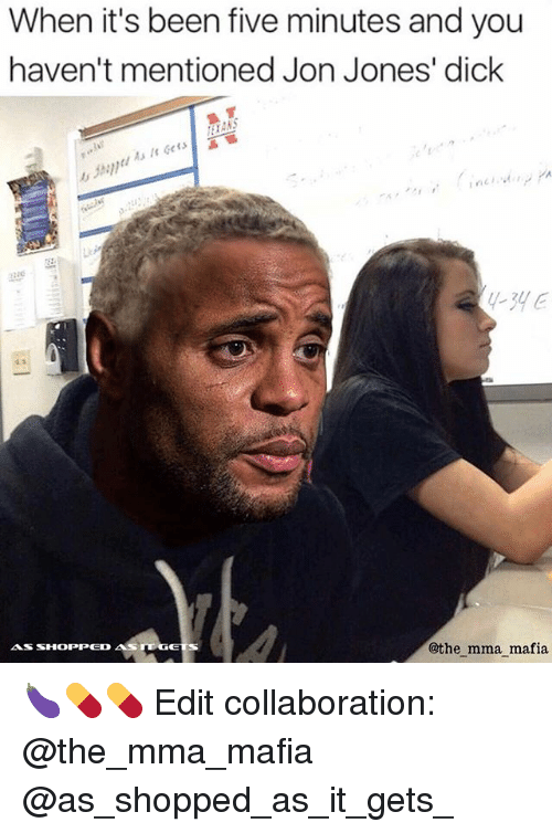 Jon Jones: When it's been five minutes and you  haven't mentioned Jon Jones' dick  As It Gets  zzac  -3yE  @the mma mafia 🍆💊💊 Edit collaboration: @the_mma_mafia @as_shopped_as_it_gets_