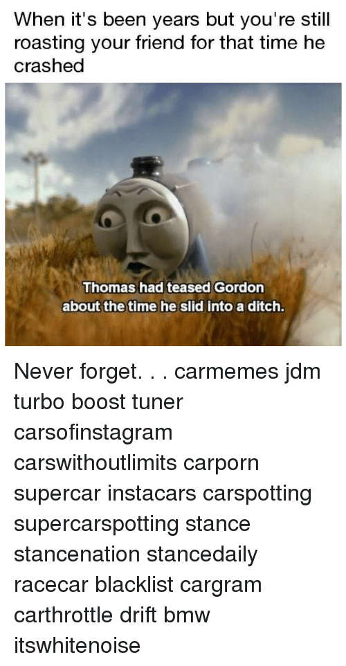 Bmw, Memes, and Boost: When it's been years but you're still  roasting your friend for that time he  crasheg  Thomas had teased Gordon  about the time he slid into a ditch Never forget. . . carmemes jdm turbo boost tuner carsofinstagram carswithoutlimits carporn supercar instacars carspotting supercarspotting stance stancenation stancedaily racecar blacklist cargram carthrottle drift bmw itswhitenoise
