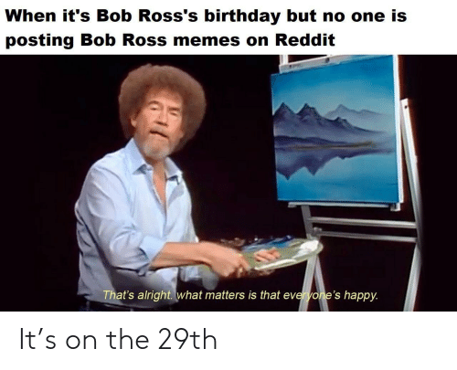 Bob Ross: When it's Bob Ross's birthday but no one is  posting Bob Ross memes on Reddit  That's alright. what matters is that everyone's happy. It's on the 29th