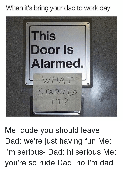 Dad, Dude, and Rude: When it's bring your dad to work day  This  Door Is  Alarmed  WHAT  STARTLED Me: dude you should leave Dad: we're just having fun Me: I'm serious- Dad: hi serious Me: you're so rude Dad: no I'm dad