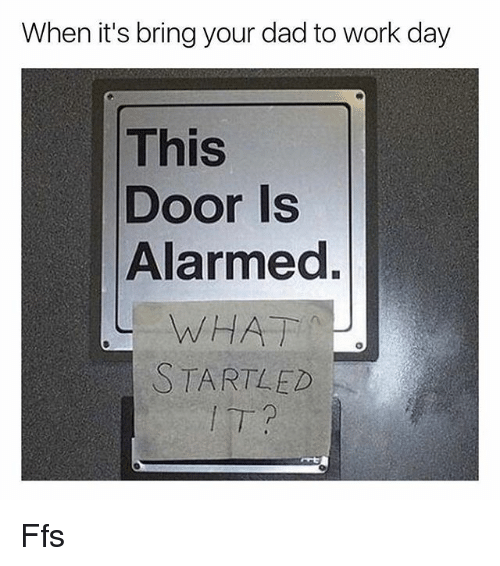 Dad, Memes, and Work: When it's bring your dad to work day  This  Door Is  Alarmed.  WHAT  STARTLED Ffs