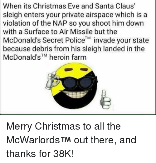 Heroin, McDonalds, and Memes: When its Christmas Eve and Santa Claus'  sleigh enters your private airspace which is a  violation of the NAP so you shoot him down  with a Surface to Air Missile but the  McDonald's Secret TM  invade your state  Police  because debris from his sleigh landed in the  McDonald's heroin farm Merry Christmas to all the McWarlords™ out there, and thanks for 38K!