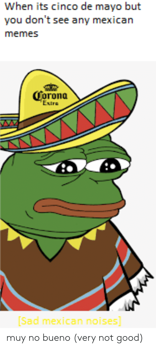 Mexican Memes: When its cinco de mayo but  you don't see any mexican  memes  Corona  Etra  Sad mexican noises] muy no bueno (very not good)