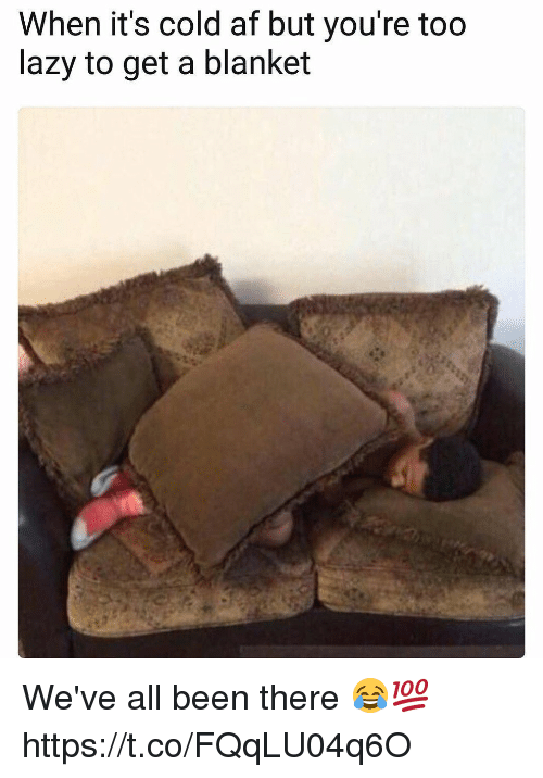 Af, Lazy, and Cold: When it's cold af but you're too  lazy to get a blanket We've all been there 😂💯 https://t.co/FQqLU04q6O