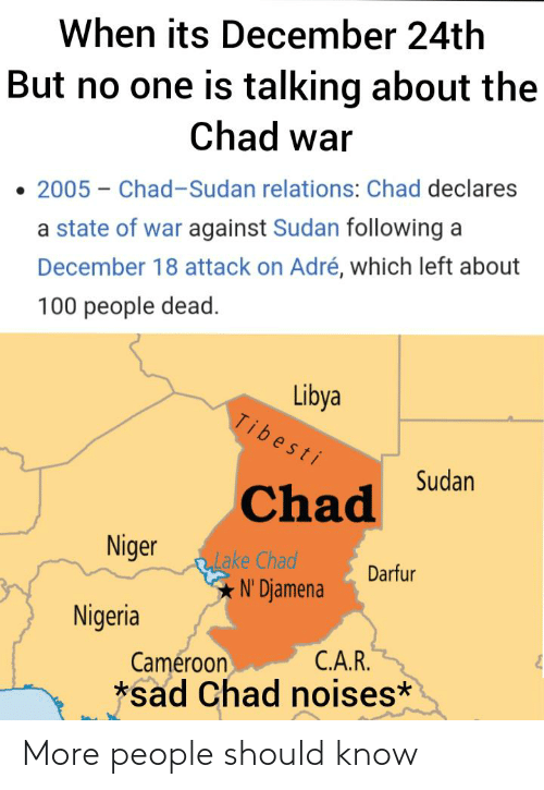 100 People: When its December 24th  But no one is talking about the  Chad war  2005 – Chad-Sudan relations: Chad declares  a state of war against Sudan following a  December 18 attack on Adré, which left about  100 people dead.  Libya  Tibesti  Sudan  Chad  Niger  RLake Chad  N' Djamena  Darfur  Nigeria  C.A.R.  Cameroon  *sad Chad noises* More people should know