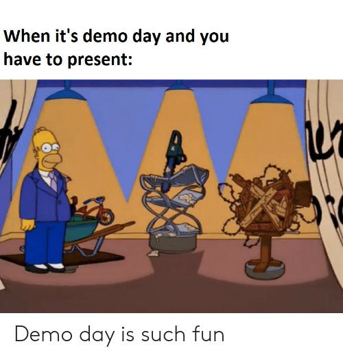 demo: When it's demo day and you  have to present: Demo day is such fun