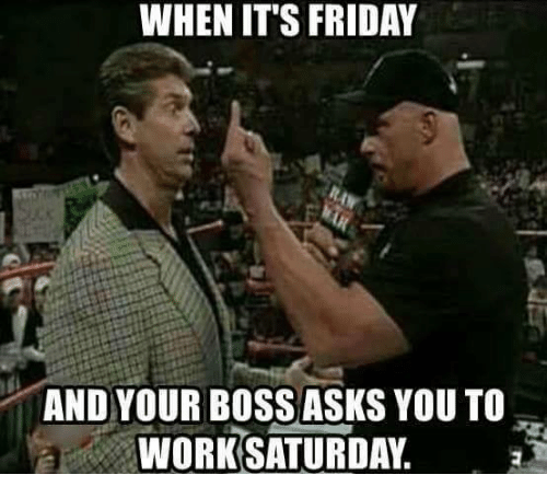 It's Friday, Memes, and 🤖: WHEN IT'S FRIDAY  AND YOUR BOSS ASKS YOU TO  WORK SATURDAY