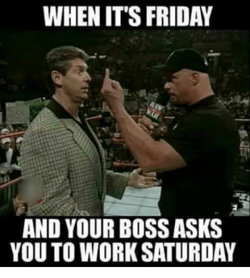 Work Saturday: WHEN IT'S FRIDAY  AND YOUR BOSS ASKS  YOU TO WORK SATURDAY