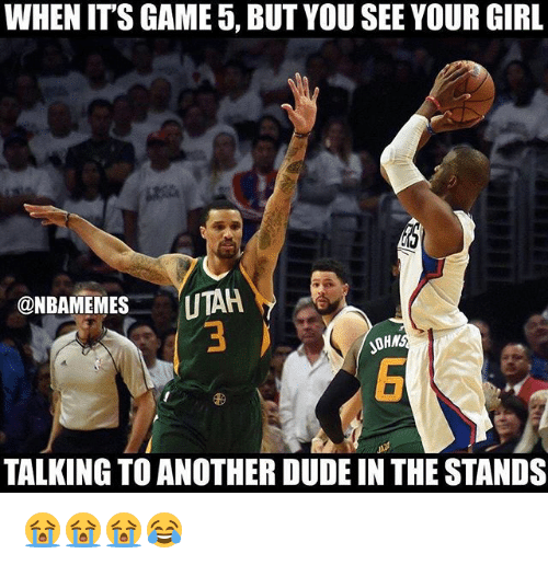 Dude, Nba, and Game: WHEN ITS GAME 5, BUTYOU SEE YOUR GIRL  @NBAMEMES  UTAR.  TALKING TO ANOTHER DUDE IN THESTANDS 😭😭😭😂